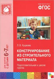 Конструирование из строительного материала. 6-7 лет. Подготовительная к школе группа, Л. В. Куцакова