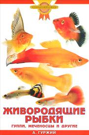 Живородящие рыбки. Гуппи, меченосцы и другие, А. Гуржий