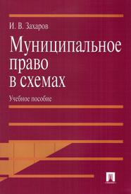 Муниципальное право в схемах. Учебное пособие, И. В. Захаров