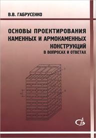 Основы проектирования каменных и армокаменных конструкций. В вопросах и ответах, В. В. Габрусенко