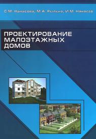 Проектирование малоэтажных домов. Учебник, С. М. Нанасова, М. А. Рылько, И. М. Нанасов