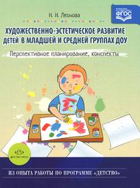 Художественно-эстетическое развитие детей в младшей и средней группах ДОУ. Перспективное планирование, конспекты, Н. Н. Леонова
