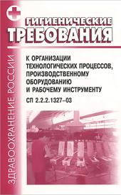 Гигиенические требования к организации технологических процессов, производственному оборудованию и рабочему инструменту. СП 2.2.2.1327-03,