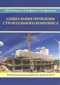 Социальные проблемы строительного комплекса, З. И. Иванова, А. В. Кофанов, А. М. Дружинин