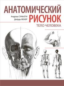Анатомический рисунок. Тело человека, Андраш Суньоги, Дьердь Фехер