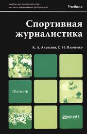 Спортивная журналистика. Учебник, К. А. Алексеев, С. Н. Ильченко
