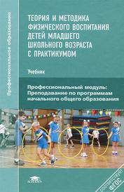 Теория и методика физического воспитания детей младшего школьного возраста с практикумом. Учебник,