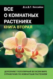 Все о комнатных растениях. Книга 2, Хессаон Д.Г.