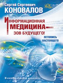 Информационная медицина - зов будущего! Летопись настоящего, Сергей Сергеевич Коновалов
