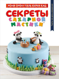 Секреты сахарной мастики. Торты на день рождения, Рони Орен, Таль Керен Кац
