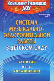 Система музыкально-оздоровительной работы в детском саду. Занятия, игры, упражнения, О. Н. Арсеневская
