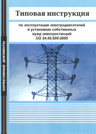 Типовая инструкция по эксплуатации электродвигателей в установках собственных нужд электростанций. СО 34.45.509-2005,