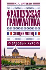 Французская грамматика за один месяц. Базовый курс, Матвеев С.