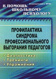 Профилактика синдрома профессионального выгорания педагогов. Диагностика, тренинги, упражнения, О. И. Бабич