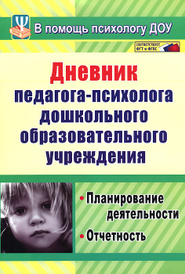 Дневник педагога-психолога дошкольного образовательного учреждения. Планирование деятельности, отчетность,
