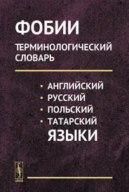 Фобии. Терминологический словарь. Английский, русский, польский, татарский языки. Учебное пособие,