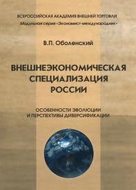 Внешнеэкономическая специализация России. Особенности эволюции и перспективы диверсификации, В. П. Оболенский