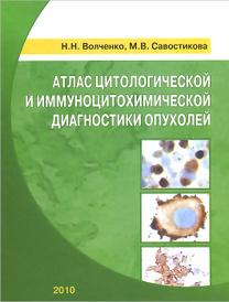 Атлас цитологической и иммуноцитохимической диагностики опухолей, Н. Н. Волченко, М. В. Савостикова