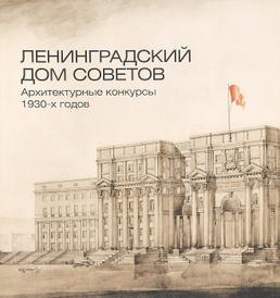 Ленинградский Дом Советов. Архитектурные конкурсы 1930-х годов. Каталог,