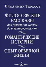 Философские рассказы для детей от шести до шестидесяти лет. Романтические истории. Опыт обычной жизни, Владимир Тарасов