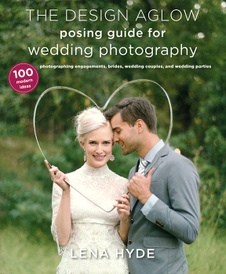 The Design Aglow Posing Guide for Wedding Photography: 100 Modern Ideas for Photographing Engagements, Brides, Wedding Couples, and Wedding Parties,