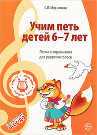 Учим петь детей 6-7 лет. Песни и упражнения для развития голоса, С. И. Мерзлякова