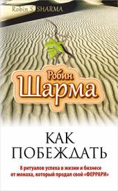"""Как побеждать. 8 ритуалов успеха в жизни и бизнесе от монаха, который продал свой """"феррари"""", Робин Шарма"""