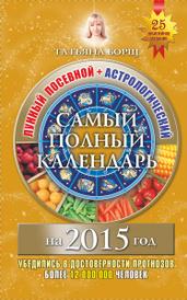 Самый полный календарь на 2015 год. Лунный посевной + астрологический, Татьяна Борщ