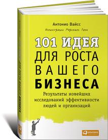101 идея для роста вашего бизнеса. Результаты новейших исследований эффективности людей и организаций, Антонио Вайсc