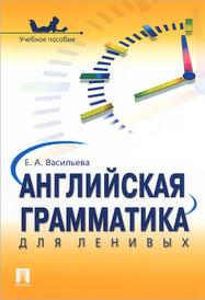 Английская грамматика для ленивых, Е. А. Васильева