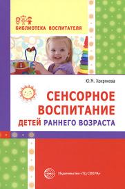 Сенсорное воспитание детей раннего возраста. Учебно-методическое пособие, Ю. М. Хохрякова