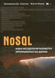 NoSQL. Новая методология разработки нереляционных баз данных, Прамодкумар Дж. Садаладж, Мартин Фаулер