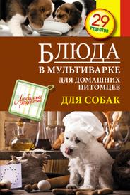 Блюда в мультиварке для домашних питомцев. Для собак, С. Иванова