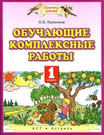 Обучающие комплексные работы. 1 класс, О.Б. Калинина