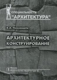 Архитектурное конструирование. Учебник, В. А. Пономарев