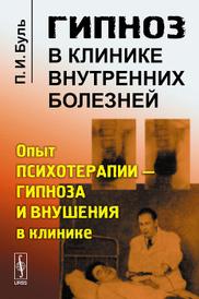 Гипноз в клинике внутренних болезней. Опыт психотерапии - гипноза и внушения в клинике, П. И. Буль