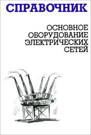 Основное оборудование электрических сетей. Справочник, М. Н. Балдин, И. Г. Карапетян