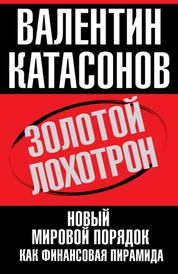 Золотой лохотрон. Новый мировой порядок как финансовая пирамида, Валентин Катасонов