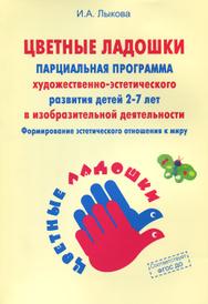 """""""Цветные ладошки"""". Парциальная программа художественно-эстетического развития детей 2-7 лет в изобразительной деятельности, И. А. Лыкова"""