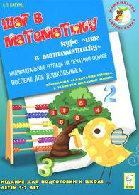 Шаг в математику. Издание для подготовки к школе детей 5-7 лет. Индивидуальная тетрадь, А. П. Багунц