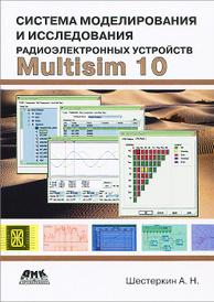 Система моделирования и исследования радиоэлектронных устройств Multisim 10, А. Н. Шестеркин