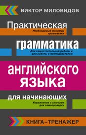 Английский язык. Грамматика. Сборник упражнений и ключи к ним. Практическая грамматика английского языка для начинающих,