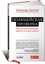 Полицейская проверка. Практические рекомендации адвоката по защите бизнеса, Александр Селютин