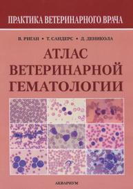 Атлас ветеринарной гематологии, В. Риган, Т. Сандерс, Д. Деникола