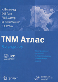 TNM Атлас. Иллюстрированное руководство по TNM классификации злокачественных опухолей, К. Виттекинд, Ф. Л. Грин, Р. В. П. Хаттер, М. Климпфингер, Л. Х. Собин