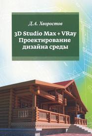 3D Studio Max + VRay. Проектирование дизайна среды. Учебное пособие, Д. А. Хворостов