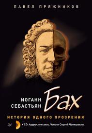 Иоганн Себастьян Бах. История одного прозрения (+ 2 CD), Павел Пряжников