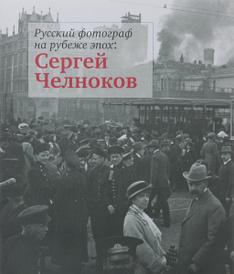Русский фотограф на рубеже эпох. Сергей Челноков,