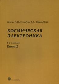 Космическая электроника. В 2 книгах. Книга 2, А. И. Белоус, В. А. Солодуха, С. В. Шведов