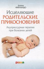 Исцеляющие родительские прикосновения. Акупрессурная терапия при болезнях детей, Донна Финандо